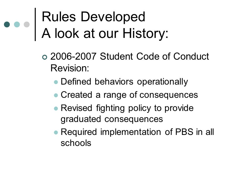 Rules Developed A look at our History: 2006-2007 Student Code of Conduct Revision: Defined behaviors operationally Created a range of consequences Revised fighting policy to provide graduated consequences Required implementation of PBS in all schools