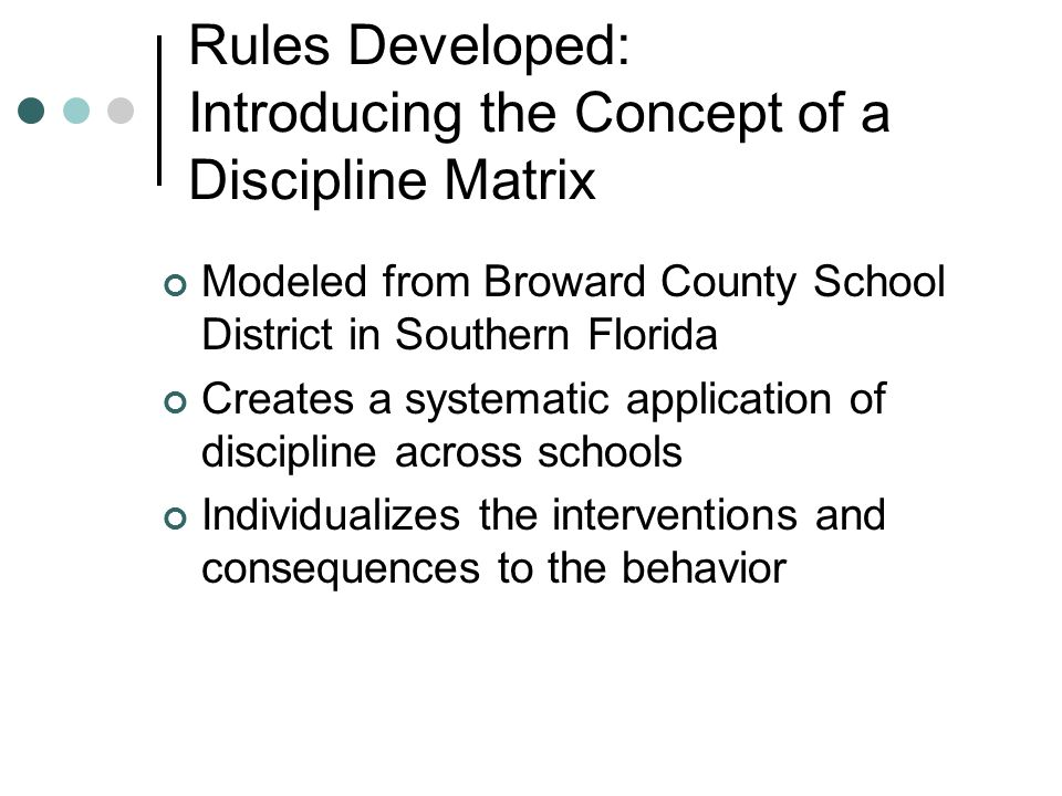 Rules Developed: Introducing the Concept of a Discipline Matrix Modeled from Broward County School District in Southern Florida Creates a systematic application of discipline across schools Individualizes the interventions and consequences to the behavior