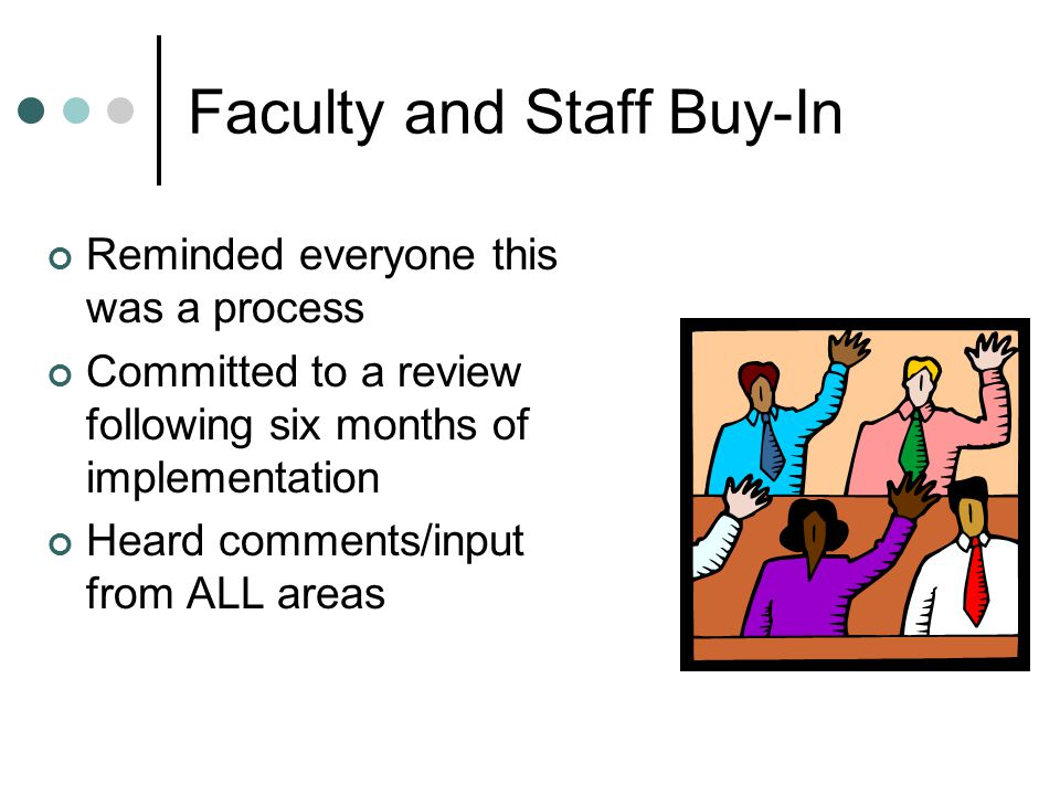 Faculty and Staff Buy-In Reminded everyone this was a process Committed to a review following six months of implementation Heard comments/input from ALL areas
