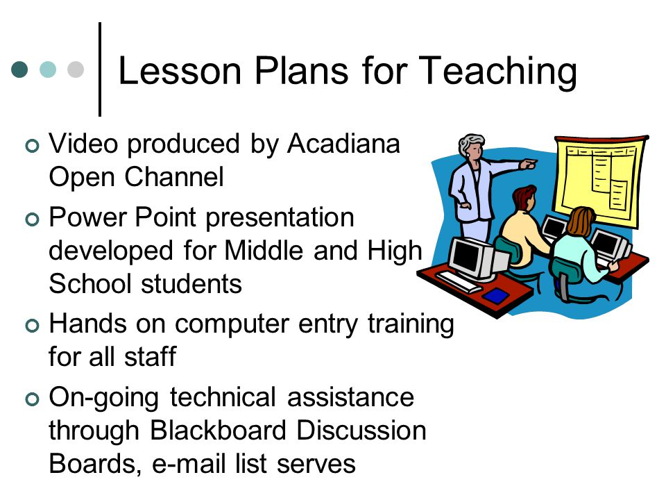 Lesson Plans for Teaching Video produced by Acadiana Open Channel Power Point presentation developed for Middle and High School students Hands on comp