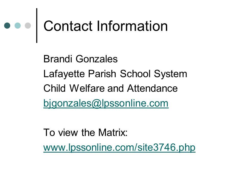 Contact Information Brandi Gonzales Lafayette Parish School System Child Welfare and Attendance bjgonzales@lpssonline.com To view the Matrix: www.lpss