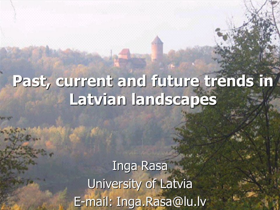 Past, current and future trends in Latvian landscapes Inga Rasa University of Latvia E-mail: Inga.Rasa@lu.lv