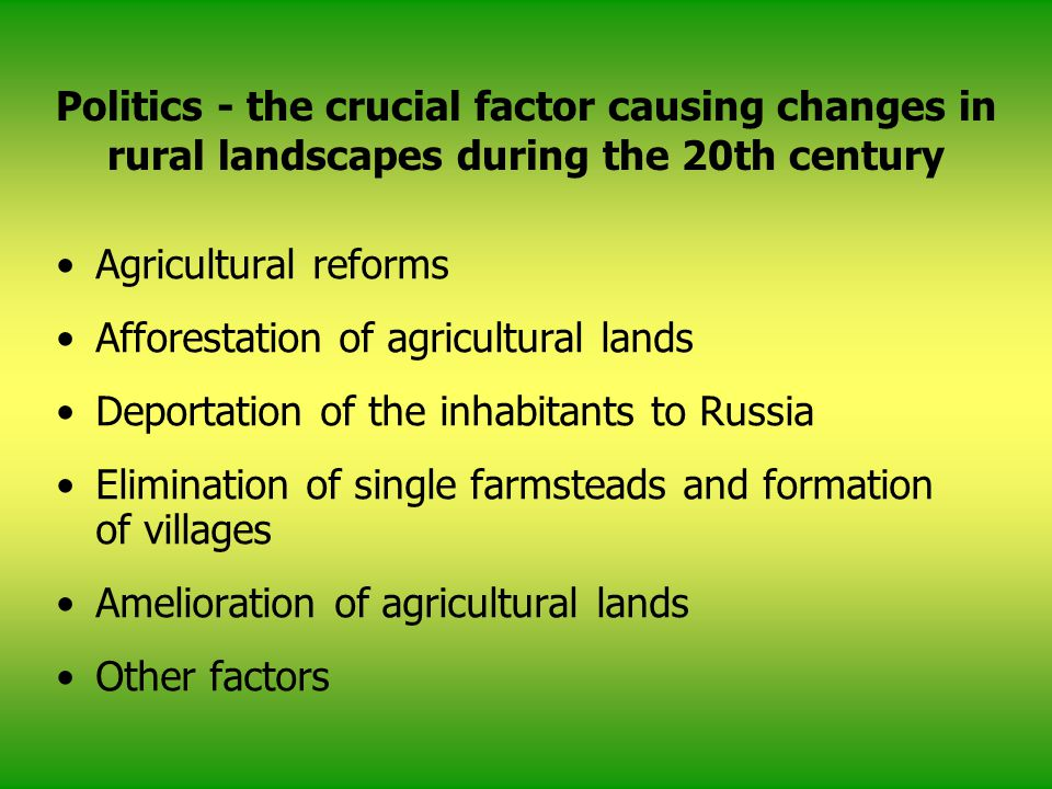 Politics - the crucial factor causing changes in rural landscapes during the 20th century Agricultural reforms Afforestation of agricultural lands Deportation of the inhabitants to Russia Elimination of single farmsteads and formation of villages Amelioration of agricultural lands Other factors