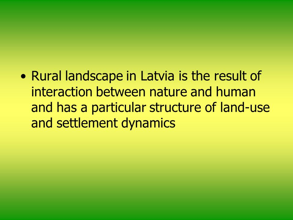 Rural landscape in Latvia is the result of interaction between nature and human and has a particular structure of land-use and settlement dynamics