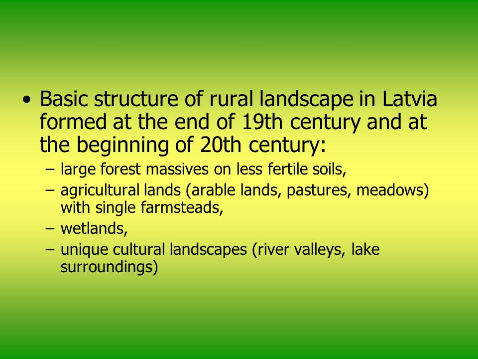 Basic structure of rural landscape in Latvia formed at the end of 19th century and at the beginning of 20th century: –large forest massives on less fertile soils, –agricultural lands (arable lands, pastures, meadows) with single farmsteads, –wetlands, –unique cultural landscapes (river valleys, lake surroundings)