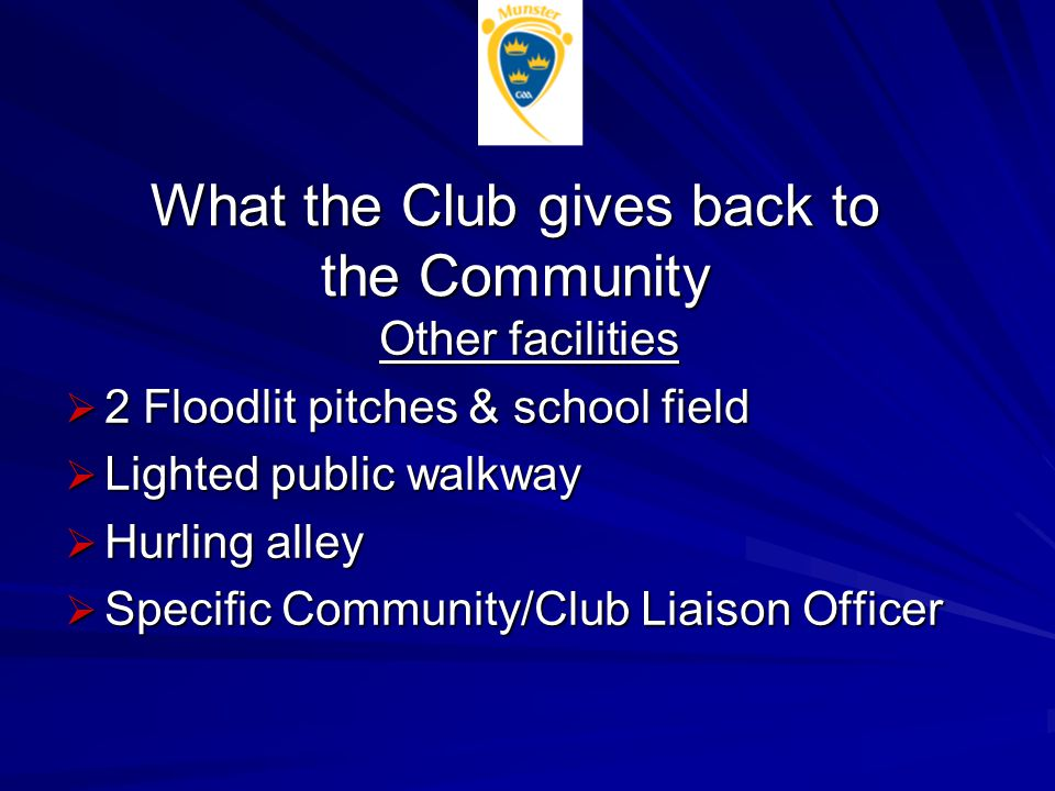 What the Club gives back to the Community Other facilities  2 Floodlit pitches & school field  Lighted public walkway  Hurling alley  Specific Com