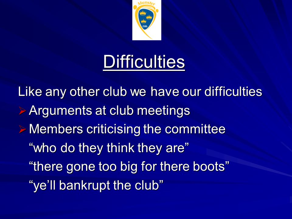 Difficulties Like any other club we have our difficulties  Arguments at club meetings  Members criticising the committee who do they think they are there gone too big for there boots ye'll bankrupt the club