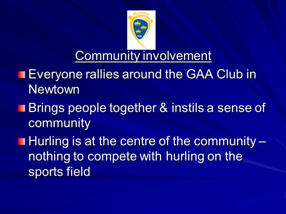 Community involvement Everyone rallies around the GAA Club in Newtown Brings people together & instils a sense of community Hurling is at the centre of the community – nothing to compete with hurling on the sports field