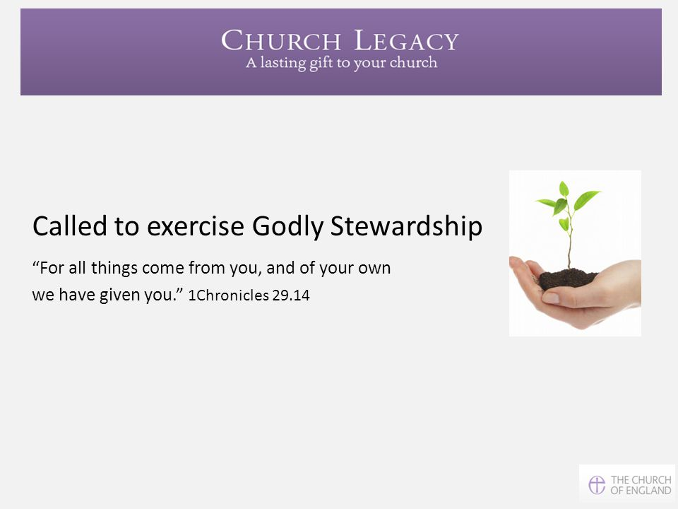 "Called to exercise Godly Stewardship ""For all things come from you, and of your own we have given you."" 1Chronicles 29.14"