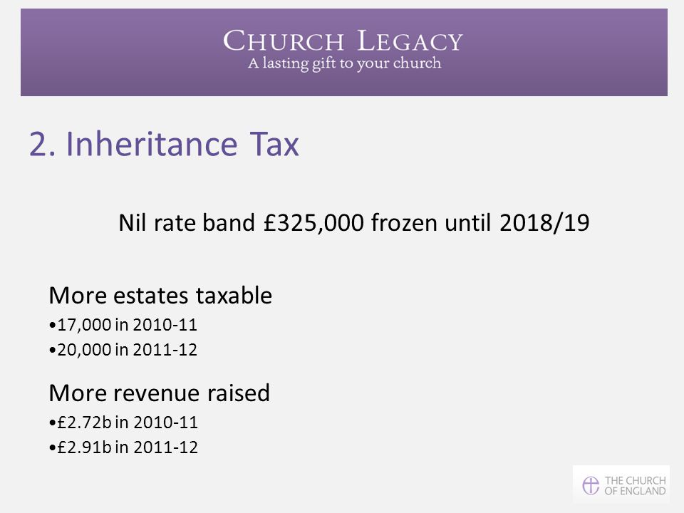 2. Inheritance Tax Nil rate band £325,000 frozen until 2018/19 More estates taxable 17,000 in 2010-11 20,000 in 2011-12 More revenue raised £2.72b in
