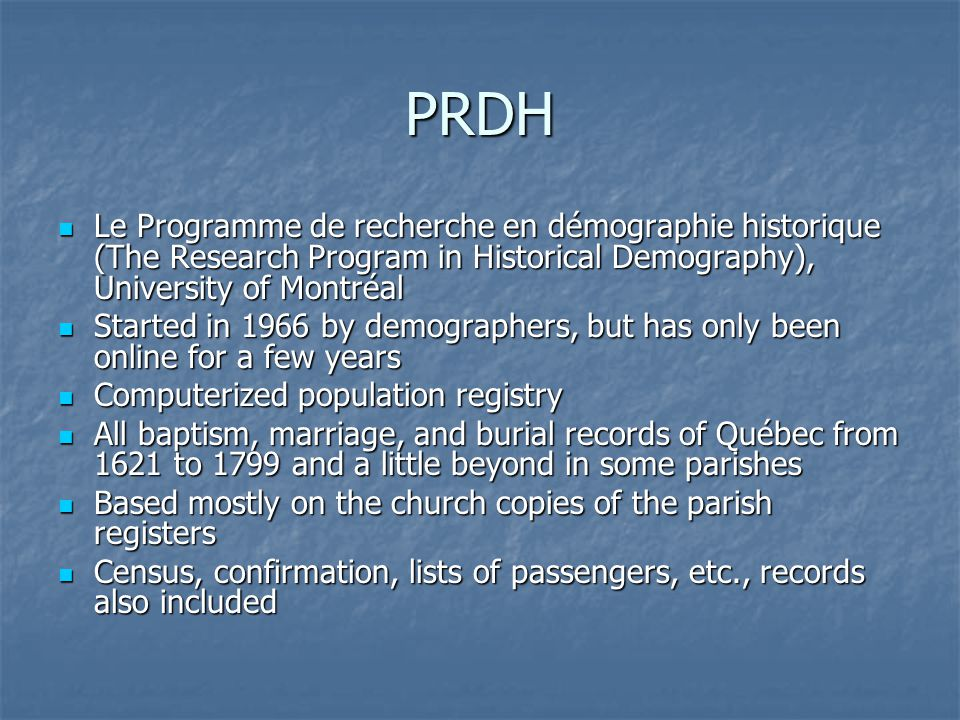 PRDH Le Programme de recherche en démographie historique (The Research Program in Historical Demography), University of Montréal Le Programme de recherche en démographie historique (The Research Program in Historical Demography), University of Montréal Started in 1966 by demographers, but has only been online for a few years Started in 1966 by demographers, but has only been online for a few years Computerized population registry Computerized population registry All baptism, marriage, and burial records of Québec from 1621 to 1799 and a little beyond in some parishes All baptism, marriage, and burial records of Québec from 1621 to 1799 and a little beyond in some parishes Based mostly on the church copies of the parish registers Based mostly on the church copies of the parish registers Census, confirmation, lists of passengers, etc., records also included Census, confirmation, lists of passengers, etc., records also included