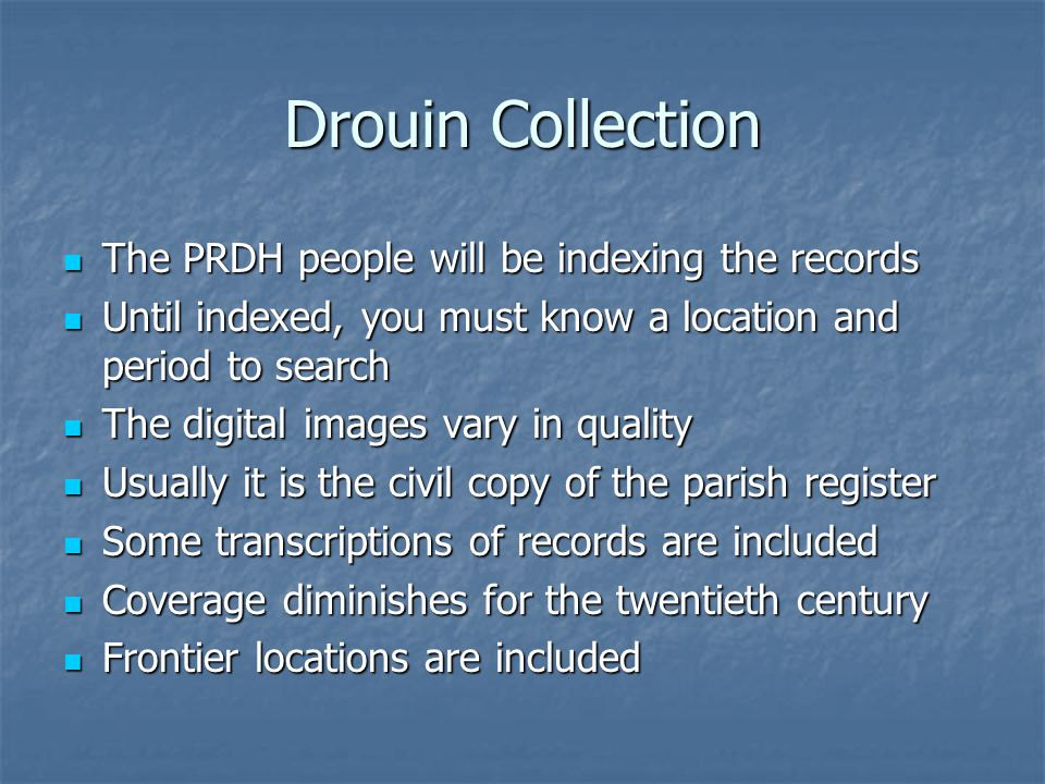 Drouin Collection The PRDH people will be indexing the records The PRDH people will be indexing the records Until indexed, you must know a location and period to search Until indexed, you must know a location and period to search The digital images vary in quality The digital images vary in quality Usually it is the civil copy of the parish register Usually it is the civil copy of the parish register Some transcriptions of records are included Some transcriptions of records are included Coverage diminishes for the twentieth century Coverage diminishes for the twentieth century Frontier locations are included Frontier locations are included