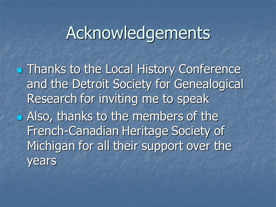 Acknowledgements Thanks to the Local History Conference and the Detroit Society for Genealogical Research for inviting me to speak Thanks to the Local History Conference and the Detroit Society for Genealogical Research for inviting me to speak Also, thanks to the members of the French-Canadian Heritage Society of Michigan for all their support over the years Also, thanks to the members of the French-Canadian Heritage Society of Michigan for all their support over the years