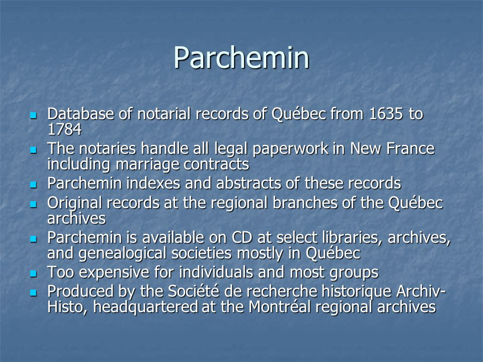 Parchemin Database of notarial records of Québec from 1635 to 1784 Database of notarial records of Québec from 1635 to 1784 The notaries handle all legal paperwork in New France including marriage contracts The notaries handle all legal paperwork in New France including marriage contracts Parchemin indexes and abstracts of these records Parchemin indexes and abstracts of these records Original records at the regional branches of the Québec archives Original records at the regional branches of the Québec archives Parchemin is available on CD at select libraries, archives, and genealogical societies mostly in Québec Parchemin is available on CD at select libraries, archives, and genealogical societies mostly in Québec Too expensive for individuals and most groups Too expensive for individuals and most groups Produced by the Société de recherche historique Archiv- Histo, headquartered at the Montréal regional archives Produced by the Société de recherche historique Archiv- Histo, headquartered at the Montréal regional archives
