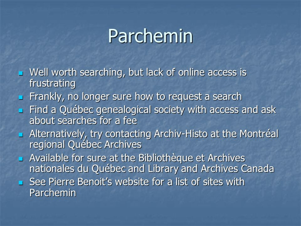 Parchemin Well worth searching, but lack of online access is frustrating Well worth searching, but lack of online access is frustrating Frankly, no longer sure how to request a search Frankly, no longer sure how to request a search Find a Québec genealogical society with access and ask about searches for a fee Find a Québec genealogical society with access and ask about searches for a fee Alternatively, try contacting Archiv-Histo at the Montréal regional Québec Archives Alternatively, try contacting Archiv-Histo at the Montréal regional Québec Archives Available for sure at the Bibliothèque et Archives nationales du Québec and Library and Archives Canada Available for sure at the Bibliothèque et Archives nationales du Québec and Library and Archives Canada See Pierre Benoit's website for a list of sites with Parchemin See Pierre Benoit's website for a list of sites with Parchemin