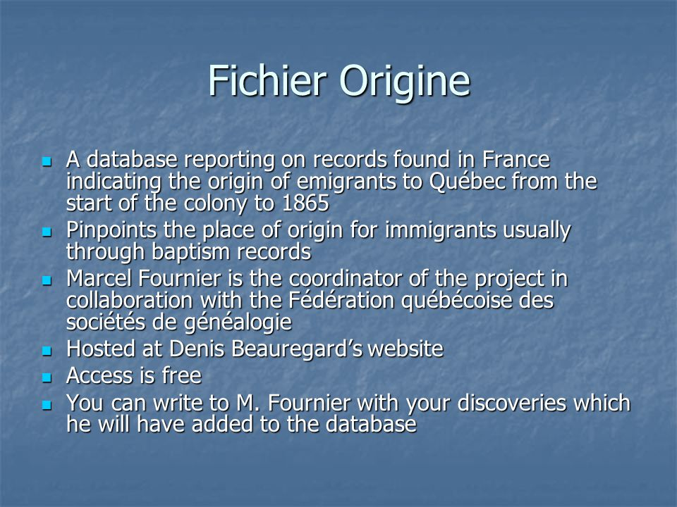 Fichier Origine A database reporting on records found in France indicating the origin of emigrants to Québec from the start of the colony to 1865 A database reporting on records found in France indicating the origin of emigrants to Québec from the start of the colony to 1865 Pinpoints the place of origin for immigrants usually through baptism records Pinpoints the place of origin for immigrants usually through baptism records Marcel Fournier is the coordinator of the project in collaboration with the Fédération québécoise des sociétés de généalogie Marcel Fournier is the coordinator of the project in collaboration with the Fédération québécoise des sociétés de généalogie Hosted at Denis Beauregard's website Hosted at Denis Beauregard's website Access is free Access is free You can write to M.