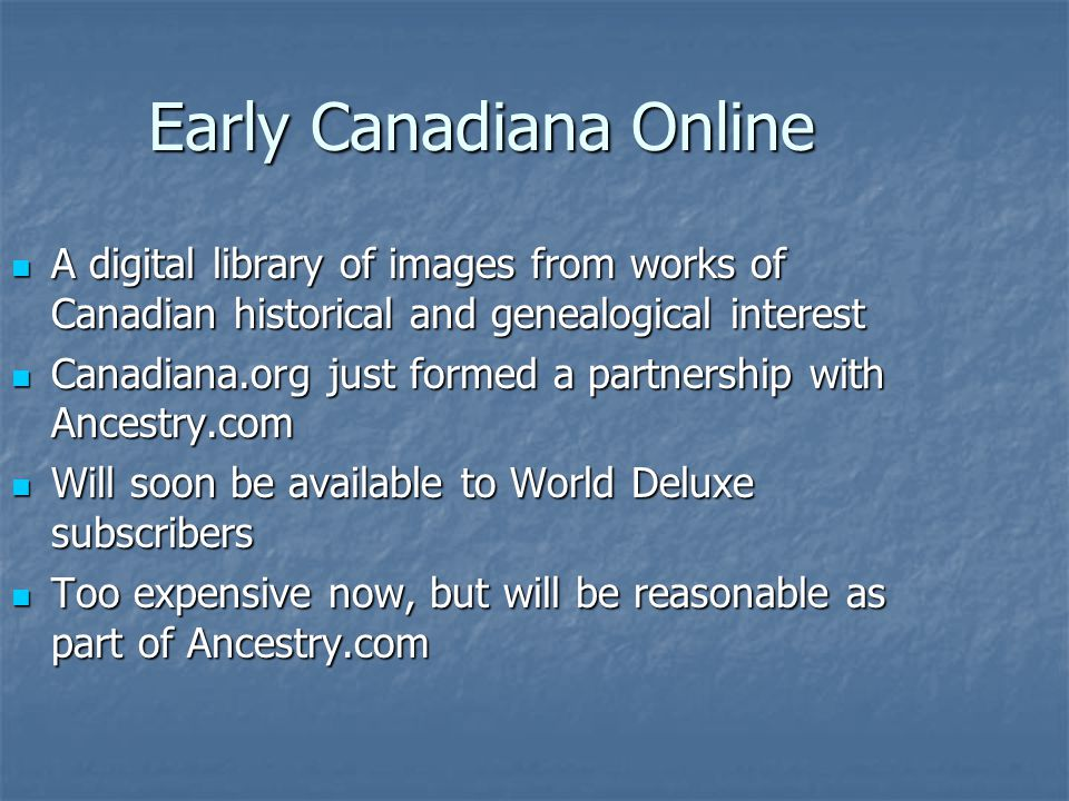 Early Canadiana Online A digital library of images from works of Canadian historical and genealogical interest A digital library of images from works of Canadian historical and genealogical interest Canadiana.org just formed a partnership with Ancestry.com Canadiana.org just formed a partnership with Ancestry.com Will soon be available to World Deluxe subscribers Will soon be available to World Deluxe subscribers Too expensive now, but will be reasonable as part of Ancestry.com Too expensive now, but will be reasonable as part of Ancestry.com