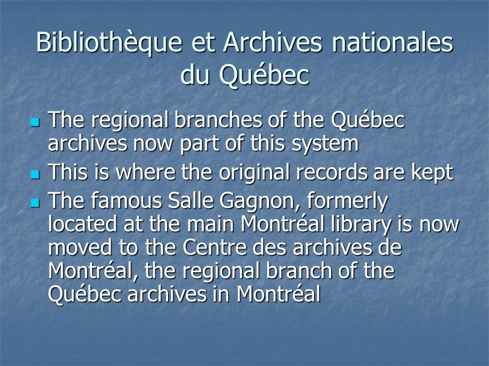 Bibliothèque et Archives nationales du Québec The regional branches of the Québec archives now part of this system The regional branches of the Québec archives now part of this system This is where the original records are kept This is where the original records are kept The famous Salle Gagnon, formerly located at the main Montréal library is now moved to the Centre des archives de Montréal, the regional branch of the Québec archives in Montréal The famous Salle Gagnon, formerly located at the main Montréal library is now moved to the Centre des archives de Montréal, the regional branch of the Québec archives in Montréal