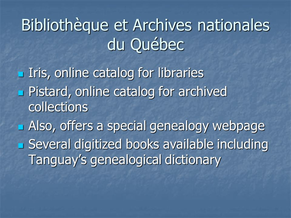 Bibliothèque et Archives nationales du Québec Iris, online catalog for libraries Iris, online catalog for libraries Pistard, online catalog for archived collections Pistard, online catalog for archived collections Also, offers a special genealogy webpage Also, offers a special genealogy webpage Several digitized books available including Tanguay's genealogical dictionary Several digitized books available including Tanguay's genealogical dictionary