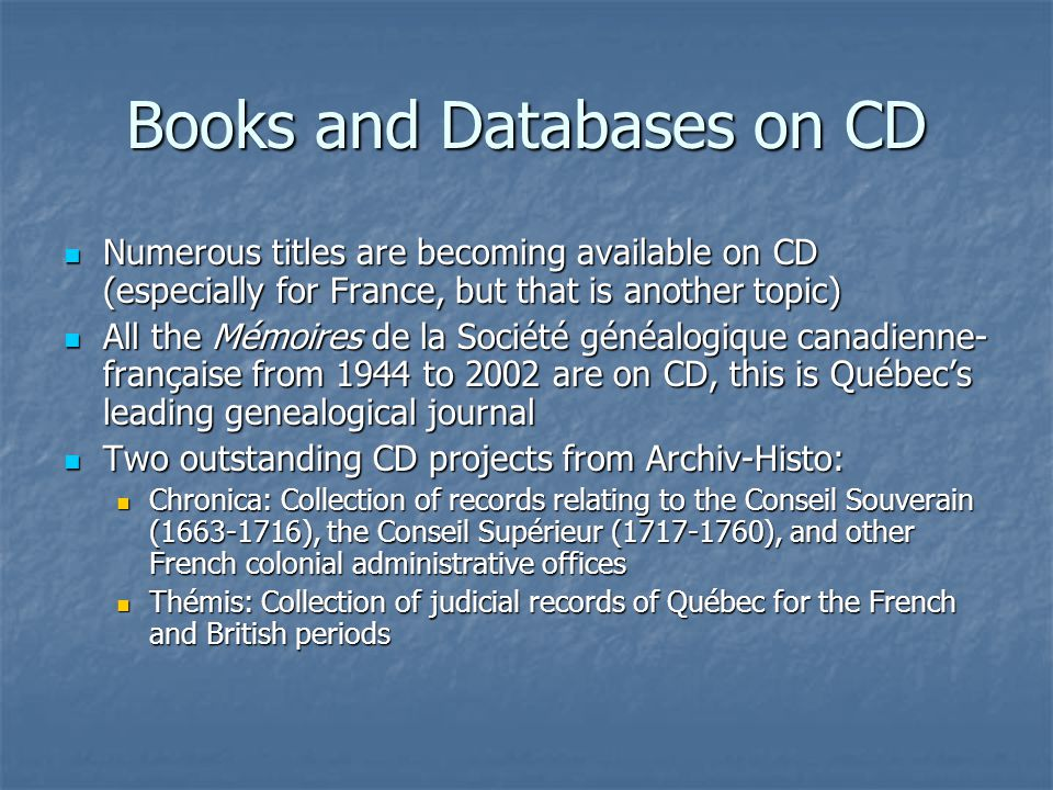 Books and Databases on CD Numerous titles are becoming available on CD (especially for France, but that is another topic) Numerous titles are becoming available on CD (especially for France, but that is another topic) All the Mémoires de la Société généalogique canadienne- française from 1944 to 2002 are on CD, this is Québec's leading genealogical journal All the Mémoires de la Société généalogique canadienne- française from 1944 to 2002 are on CD, this is Québec's leading genealogical journal Two outstanding CD projects from Archiv-Histo: Two outstanding CD projects from Archiv-Histo: Chronica: Collection of records relating to the Conseil Souverain (1663-1716), the Conseil Supérieur (1717-1760), and other French colonial administrative offices Chronica: Collection of records relating to the Conseil Souverain (1663-1716), the Conseil Supérieur (1717-1760), and other French colonial administrative offices Thémis: Collection of judicial records of Québec for the French and British periods Thémis: Collection of judicial records of Québec for the French and British periods