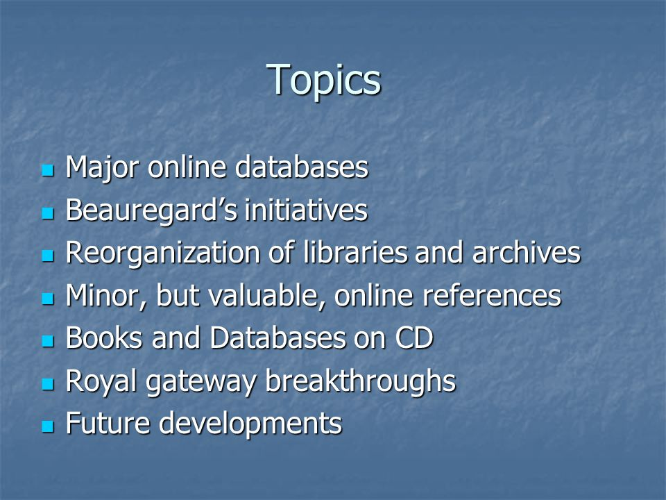 Topics Major online databases Major online databases Beauregard's initiatives Beauregard's initiatives Reorganization of libraries and archives Reorganization of libraries and archives Minor, but valuable, online references Minor, but valuable, online references Books and Databases on CD Books and Databases on CD Royal gateway breakthroughs Royal gateway breakthroughs Future developments Future developments