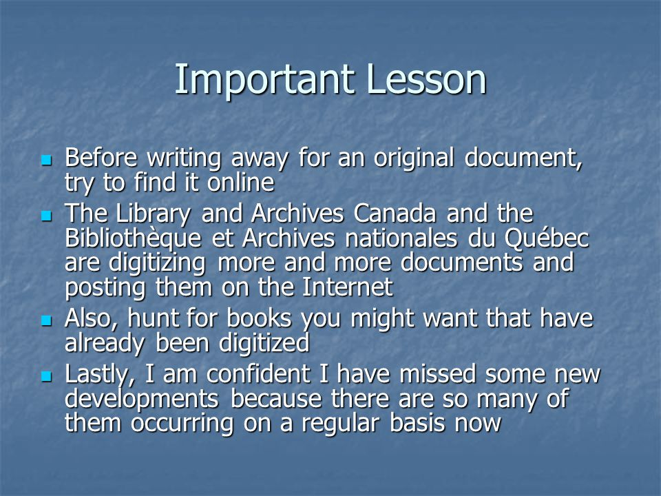 Important Lesson Before writing away for an original document, try to find it online Before writing away for an original document, try to find it online The Library and Archives Canada and the Bibliothèque et Archives nationales du Québec are digitizing more and more documents and posting them on the Internet The Library and Archives Canada and the Bibliothèque et Archives nationales du Québec are digitizing more and more documents and posting them on the Internet Also, hunt for books you might want that have already been digitized Also, hunt for books you might want that have already been digitized Lastly, I am confident I have missed some new developments because there are so many of them occurring on a regular basis now Lastly, I am confident I have missed some new developments because there are so many of them occurring on a regular basis now