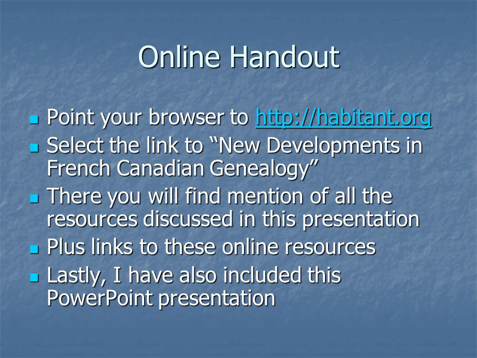 Online Handout Point your browser to http://habitant.org Point your browser to http://habitant.orghttp://habitant.org Select the link to New Developments in French Canadian Genealogy Select the link to New Developments in French Canadian Genealogy There you will find mention of all the resources discussed in this presentation There you will find mention of all the resources discussed in this presentation Plus links to these online resources Plus links to these online resources Lastly, I have also included this PowerPoint presentation Lastly, I have also included this PowerPoint presentation