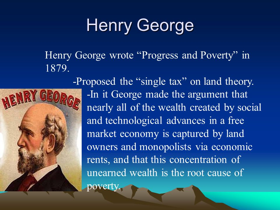 "Henry George Henry George wrote ""Progress and Poverty"" in 1879. -Proposed the ""single tax"" on land theory. -In it George made the argument that nearly"