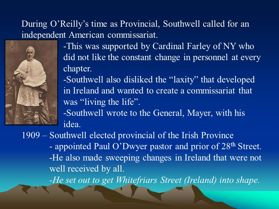 During O'Reilly's time as Provincial, Southwell called for an independent American commissariat. -This was supported by Cardinal Farley of NY who did