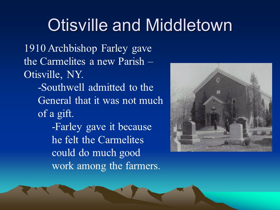 Otisville and Middletown 1910 Archbishop Farley gave the Carmelites a new Parish – Otisville, NY. -Southwell admitted to the General that it was not m