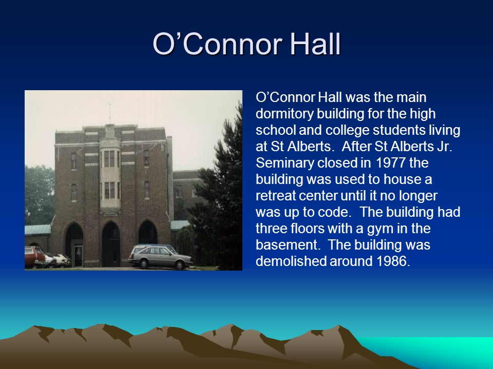 O'Connor Hall O'Connor Hall was the main dormitory building for the high school and college students living at St Alberts. After St Alberts Jr. Semina