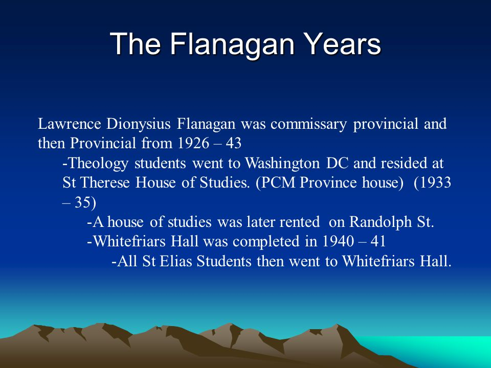 The Flanagan Years Lawrence Dionysius Flanagan was commissary provincial and then Provincial from 1926 – 43 -Theology students went to Washington DC a