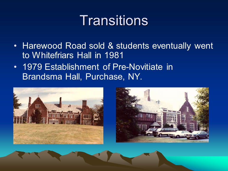 Transitions Harewood Road sold & students eventually went to Whitefriars Hall in 1981 1979 Establishment of Pre-Novitiate in Brandsma Hall, Purchase,