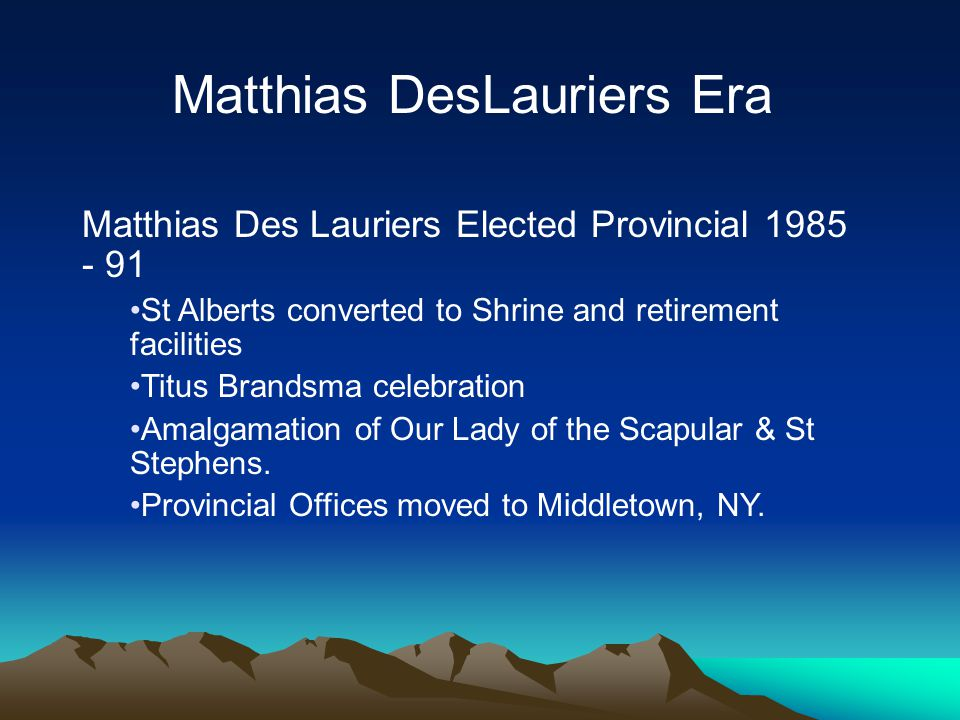 Matthias Des Lauriers Elected Provincial 1985 - 91 St Alberts converted to Shrine and retirement facilities Titus Brandsma celebration Amalgamation of