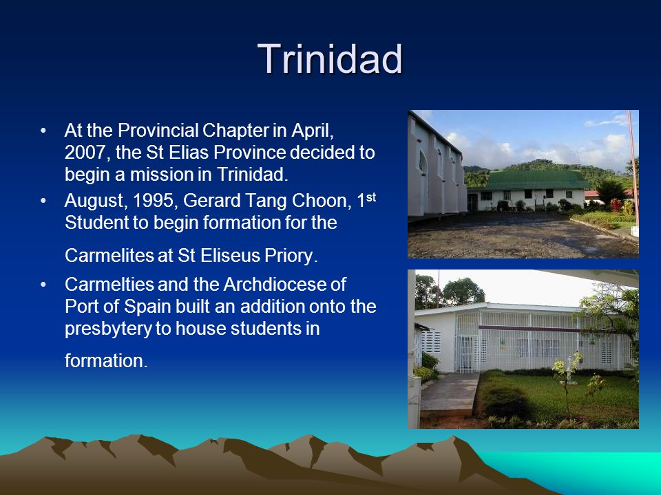 Trinidad At the Provincial Chapter in April, 2007, the St Elias Province decided to begin a mission in Trinidad. August, 1995, Gerard Tang Choon, 1 st