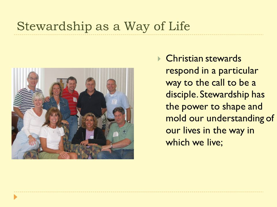 Stewardship as a Way of Life  Christian stewards respond in a particular way to the call to be a disciple.