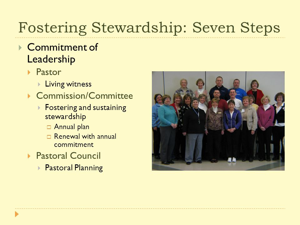 Fostering Stewardship: Seven Steps  Commitment of Leadership  Pastor  Living witness  Commission/Committee  Fostering and sustaining stewardship  Annual plan  Renewal with annual commitment  Pastoral Council  Pastoral Planning