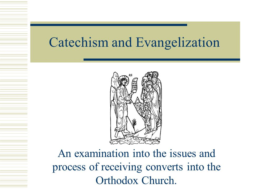 Catechism and Evangelization An examination into the issues and process of receiving converts into the Orthodox Church.