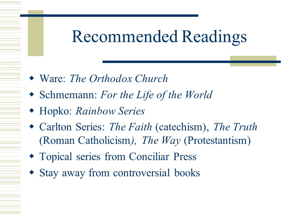 Recommended Readings  Ware: The Orthodox Church  Schmemann: For the Life of the World  Hopko: Rainbow Series  Carlton Series: The Faith (catechism