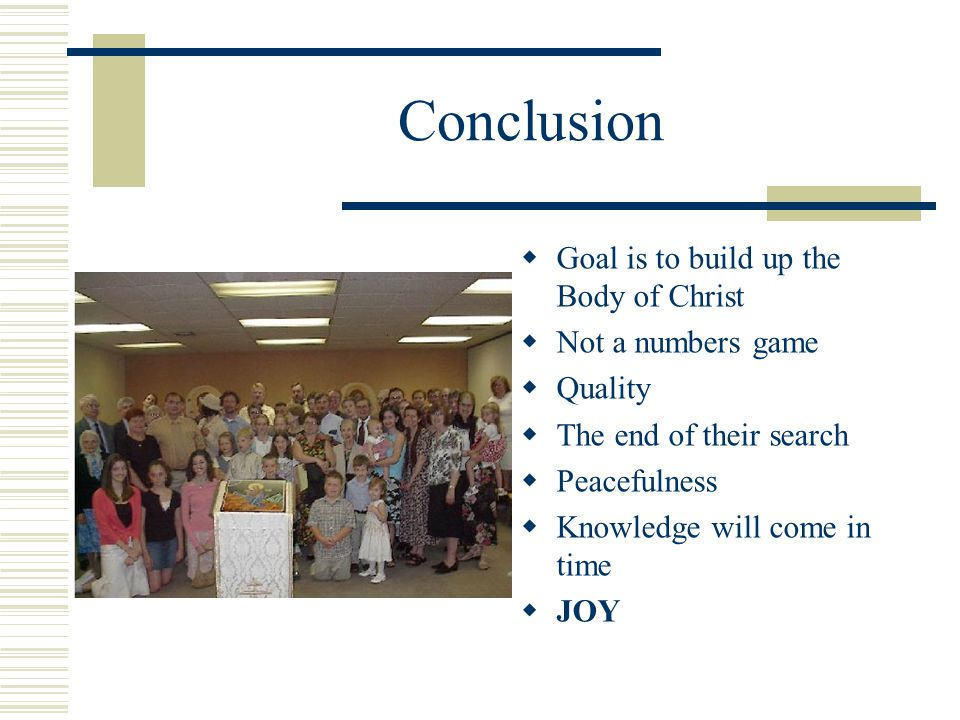 Conclusion  Goal is to build up the Body of Christ  Not a numbers game  Quality  The end of their search  Peacefulness  Knowledge will come in t
