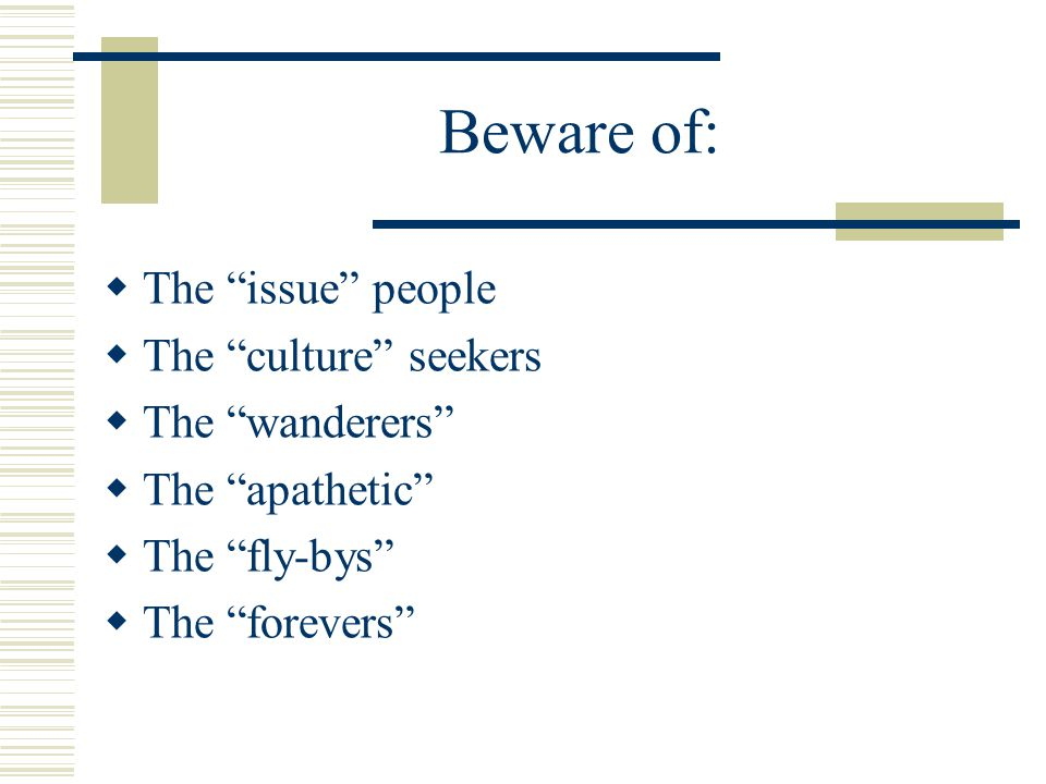"Beware of:  The ""issue"" people  The ""culture"" seekers  The ""wanderers""  The ""apathetic""  The ""fly-bys""  The ""forevers"""