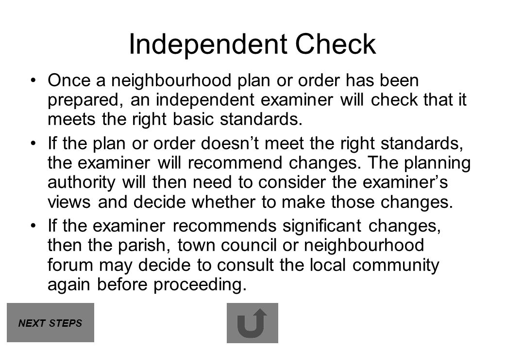 Independent Check Once a neighbourhood plan or order has been prepared, an independent examiner will check that it meets the right basic standards. If