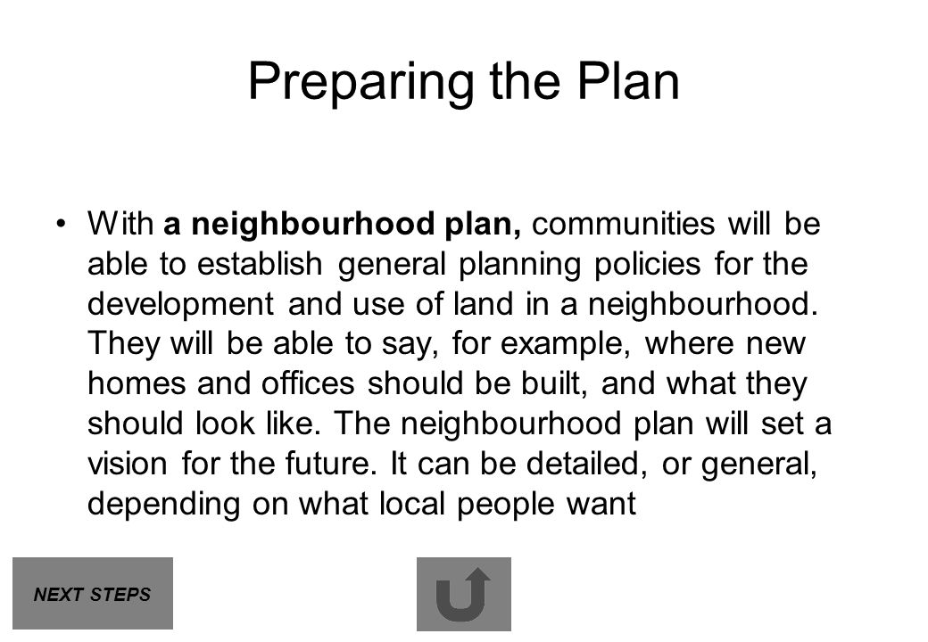 Preparing the Plan With a neighbourhood plan, communities will be able to establish general planning policies for the development and use of land in a