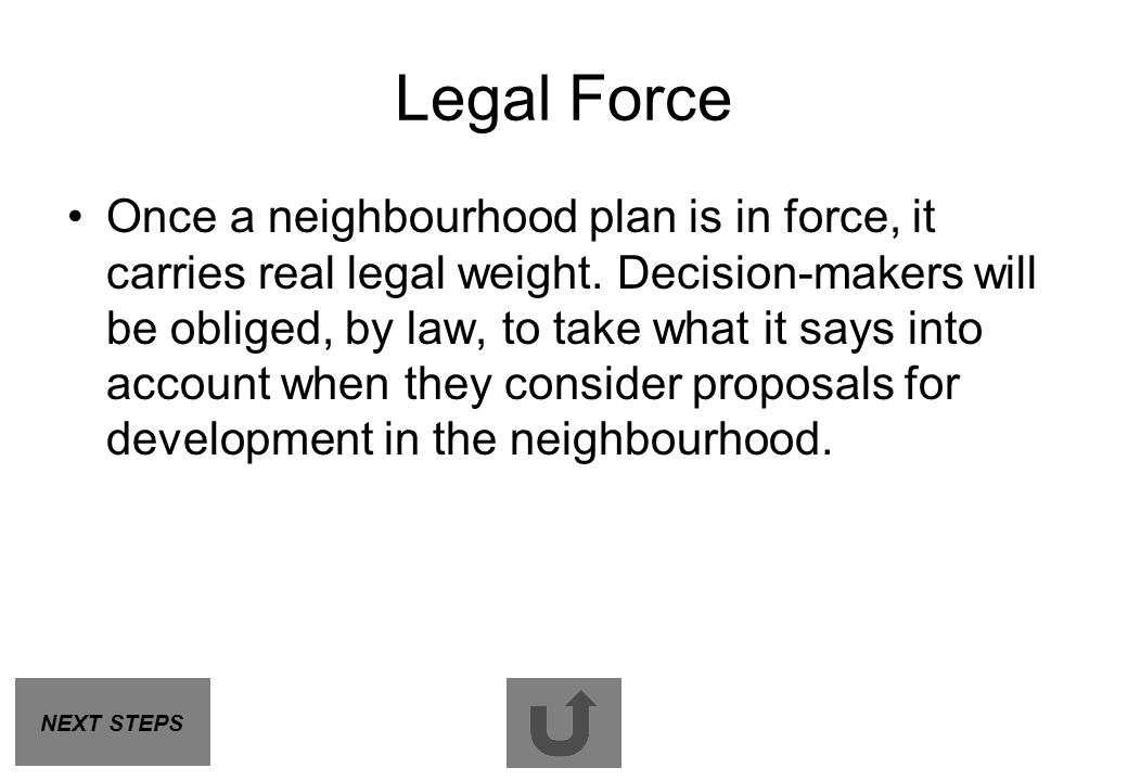 Legal Force Once a neighbourhood plan is in force, it carries real legal weight. Decision-makers will be obliged, by law, to take what it says into ac