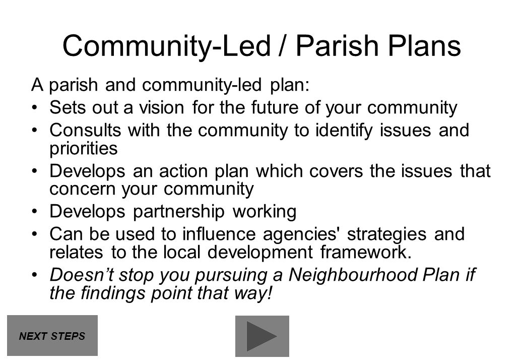 A parish and community-led plan: Sets out a vision for the future of your community Consults with the community to identify issues and priorities Deve