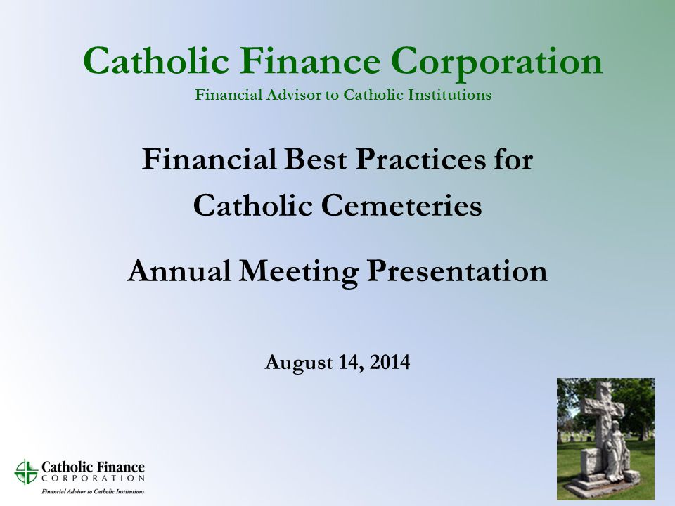 Catholic Finance Corporation Financial Advisor to Catholic Institutions Financial Best Practices for Catholic Cemeteries Annual Meeting Presentation August 14, 2014