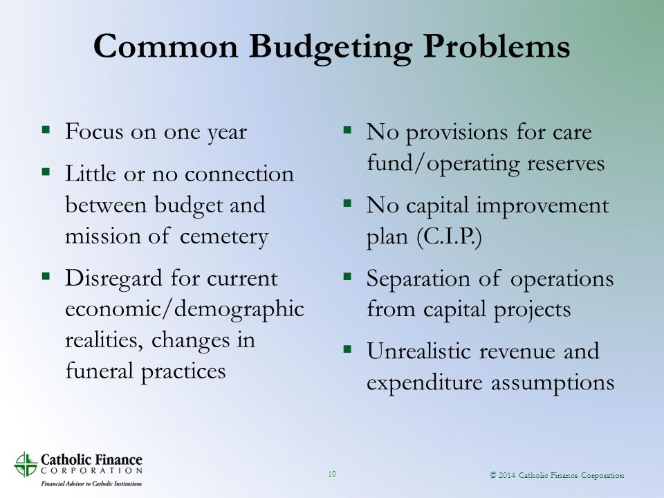 © 2014 Catholic Finance Corporation 10 Common Budgeting Problems  Focus on one year  Little or no connection between budget and mission of cemetery  Disregard for current economic/demographic realities, changes in funeral practices  No provisions for care fund/operating reserves  No capital improvement plan (C.I.P.)  Separation of operations from capital projects  Unrealistic revenue and expenditure assumptions