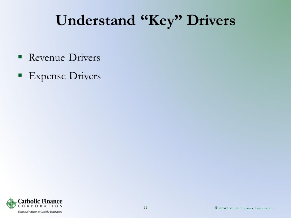 © 2014 Catholic Finance Corporation 11  Revenue Drivers  Expense Drivers Understand Key Drivers