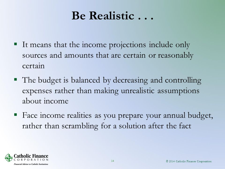 © 2014 Catholic Finance Corporation 14  It means that the income projections include only sources and amounts that are certain or reasonably certain  The budget is balanced by decreasing and controlling expenses rather than making unrealistic assumptions about income  Face income realities as you prepare your annual budget, rather than scrambling for a solution after the fact Be Realistic...
