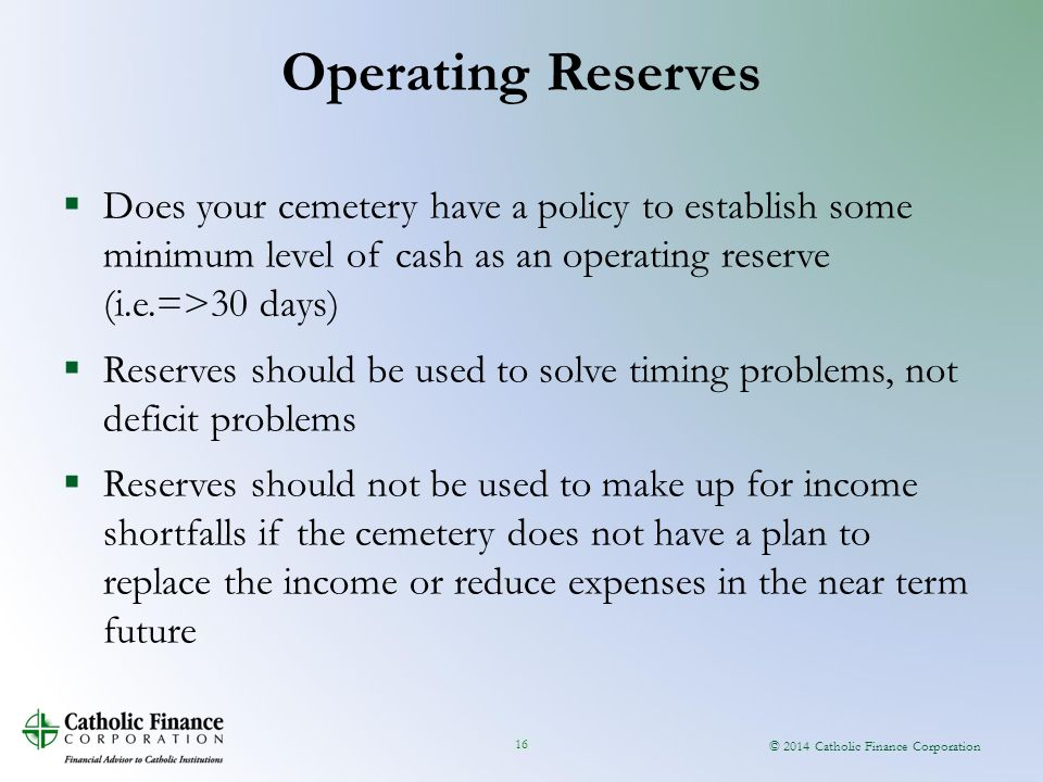© 2014 Catholic Finance Corporation 16  Does your cemetery have a policy to establish some minimum level of cash as an operating reserve (i.e.=>30 days)  Reserves should be used to solve timing problems, not deficit problems  Reserves should not be used to make up for income shortfalls if the cemetery does not have a plan to replace the income or reduce expenses in the near term future Operating Reserves